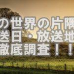 松坂桃李ドラマ「この世界の片隅に」地上波放送日と放送地域を調査!!