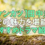 【人気俳優】田中圭さんが超かっこいい!過去の人気おすすめドラマ一覧!