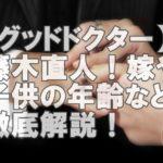 【人気俳優】パーフェクトな藤木直人!結婚してるけど嫁はどんな人?子供の年齢は?
