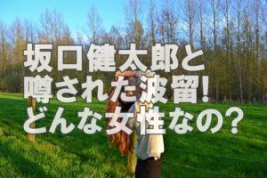 【人気俳優】坂口健太郎とかなり噂された彼女「波留」はどんな女性!?