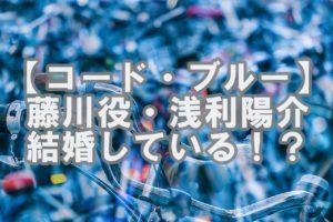 【人気俳優】コードブルーの浅利陽介は結婚してる!?お相手や子供は!?