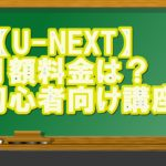 【U-NEXT評判①】月額料金は?初心者向けにやさしく解説