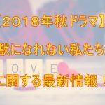 【2018秋ドラマ】新垣結衣『獣になれない私たち』に関する最新情報!