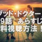山崎賢人ドラマ「グッドドクター」第9話見逃した!あらすじと放映中に無料視聴する方法