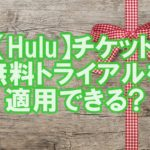 【Hulu評判⑧】Huluチケットで無料トライアルを適用できる?