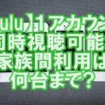 【Hulu評判⑤】ひとつのアカウントで同時視聴?家族間利用は何台まで?