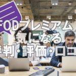 【FOD評判②】FODプレミアムの評価・口コミの超まとめ
