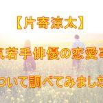 【人気俳優】ウワサの真相!?人気若手俳優・片寄涼太の彼女は誰?