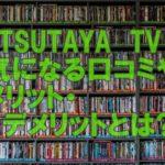 「TSUTAYA TV」のメリット・デメリット。作品の評価システムが秀逸!