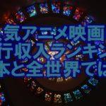 人気アニメ映画の興行収入ランキングは?日本と全世界では違う?