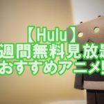 【Hulu評判⑩】2週間無料で見放題!おすすめアニメ10選!