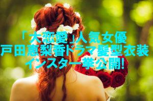 【人気女優】戸田恵梨香のかわいい髪型ボブに「大恋愛」は注目!歴代衣装も紹介!