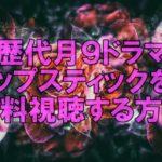 【歴代月9ドラマ】リップスティックを無料視聴する方法!!