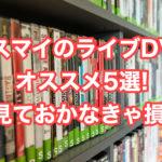 キスマイのライブDVDオススメ5選!見ておかなきゃ損!
