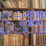 関ジャニの新番組!クロニクル「F」の意味は?見どころは?