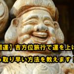 【開運】吉方位旅行で運を上げる手っ取り早い方法を教えます!
