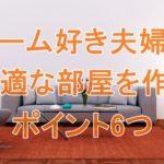ゲーム好き夫婦の快適な部屋を作るには?ポイント6つを実例で紹介!
