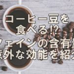コーヒー豆を食べる⁉カフェインの含有量と意外な効能を紹介