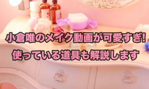 小倉唯のメイク動画が可愛すぎ!使っている道具も解説します
