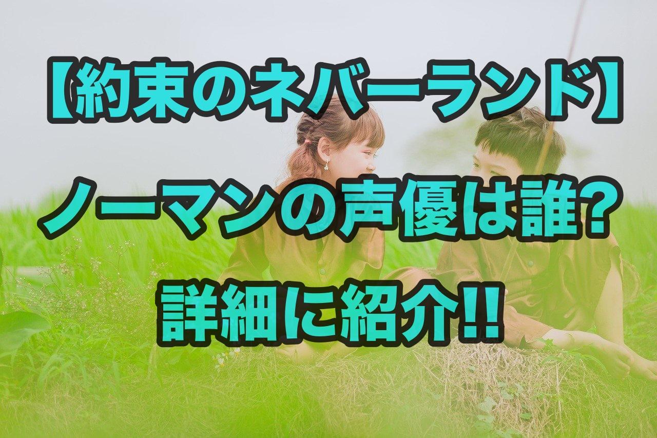 【約束のネバーランド】ノーマンの声優は誰?詳細に紹介!!