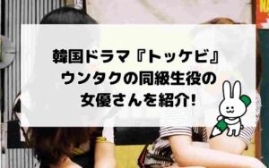 韓国ドラマ『トッケビ』ウンタクの同級生役の女優さんを紹介!